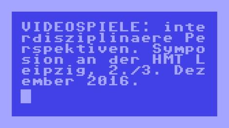 Videospiele:Interdisziplinäre Perspektiven Symposion an der HMT Leipzig2.und3. Dezember 2016
