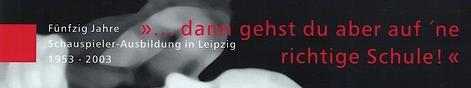 """1953 - 2003 Fünfzig Jahre Schauspielerausbildung in Leipzig""""...dann gehst du aber auf 'ne richtige Schule!"""""""